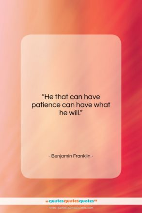 """Benjamin Franklin quote: """"He that can have patience can have…""""- at QuotesQuotesQuotes.com"""