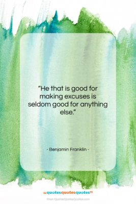 """Benjamin Franklin quote: """"He that is good for making excuses…""""- at QuotesQuotesQuotes.com"""