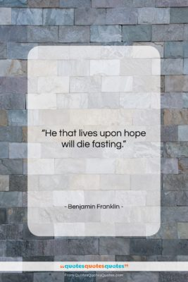"""Benjamin Franklin quote: """"He that lives upon hope will die…""""- at QuotesQuotesQuotes.com"""