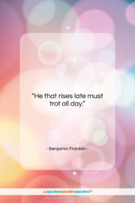 """Benjamin Franklin quote: """"He that rises late must trot all…""""- at QuotesQuotesQuotes.com"""