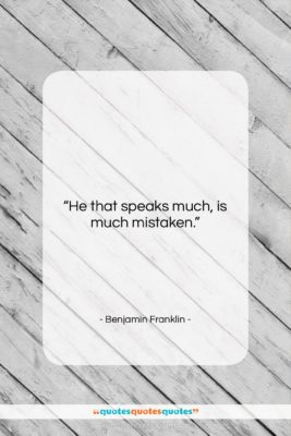 """Benjamin Franklin quote: """"He that speaks much, is much mistaken….""""- at QuotesQuotesQuotes.com"""