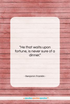 """Benjamin Franklin quote: """"He that waits upon fortune, is never…""""- at QuotesQuotesQuotes.com"""