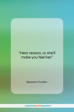 "Benjamin Franklin quote: ""Hear reason, or she'll make you feel…""- at QuotesQuotesQuotes.com"