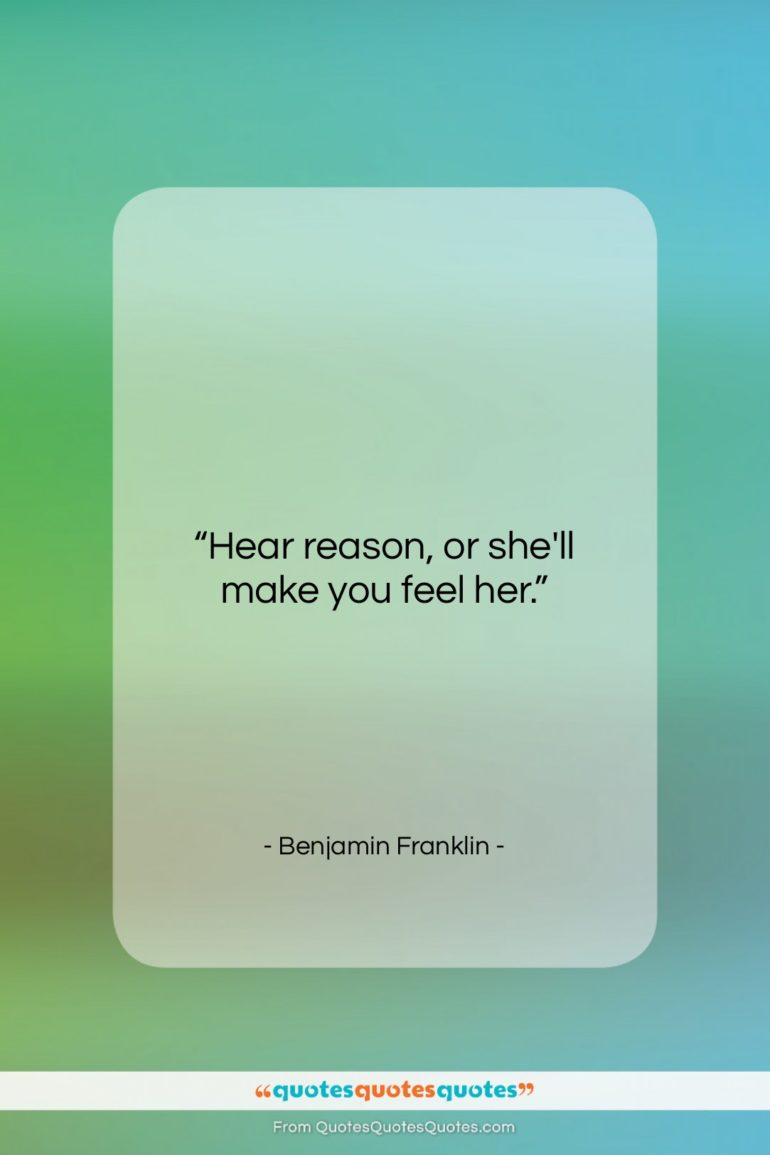 """Benjamin Franklin quote: """"Hear reason, or she'll make you feel…""""- at QuotesQuotesQuotes.com"""
