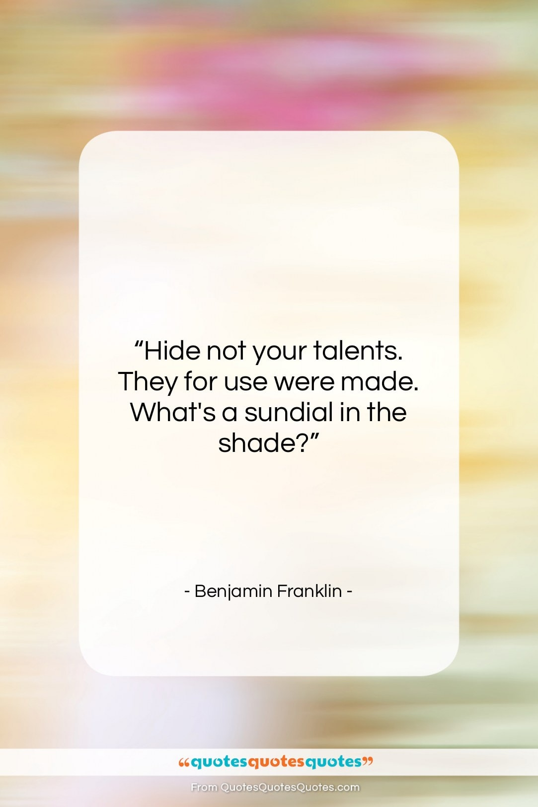 """Benjamin Franklin quote: """"Hide not your talents. They for use…""""- at QuotesQuotesQuotes.com"""
