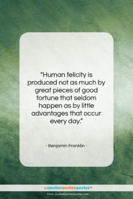 """Benjamin Franklin quote: """"Human felicity is produced not as much…""""- at QuotesQuotesQuotes.com"""