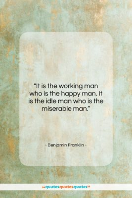 """Benjamin Franklin quote: """"It is the working man who is…""""- at QuotesQuotesQuotes.com"""