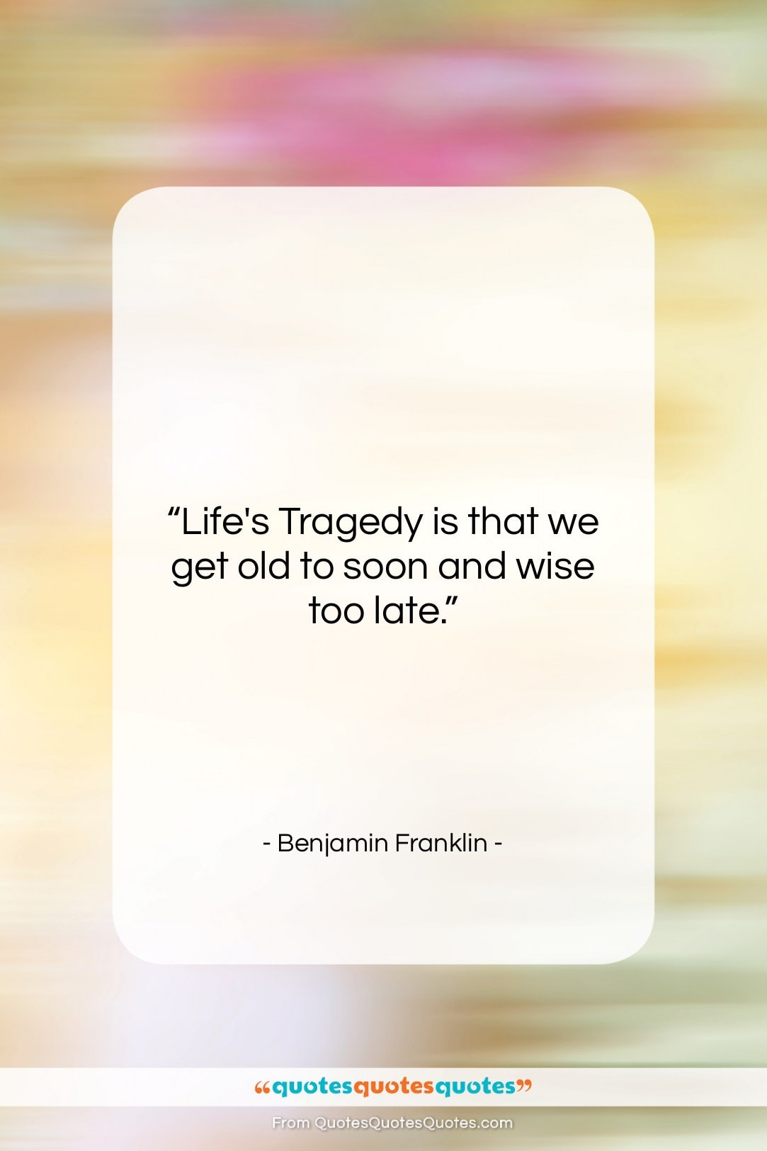 """Benjamin Franklin quote: """"Life's Tragedy is that we get old…""""- at QuotesQuotesQuotes.com"""