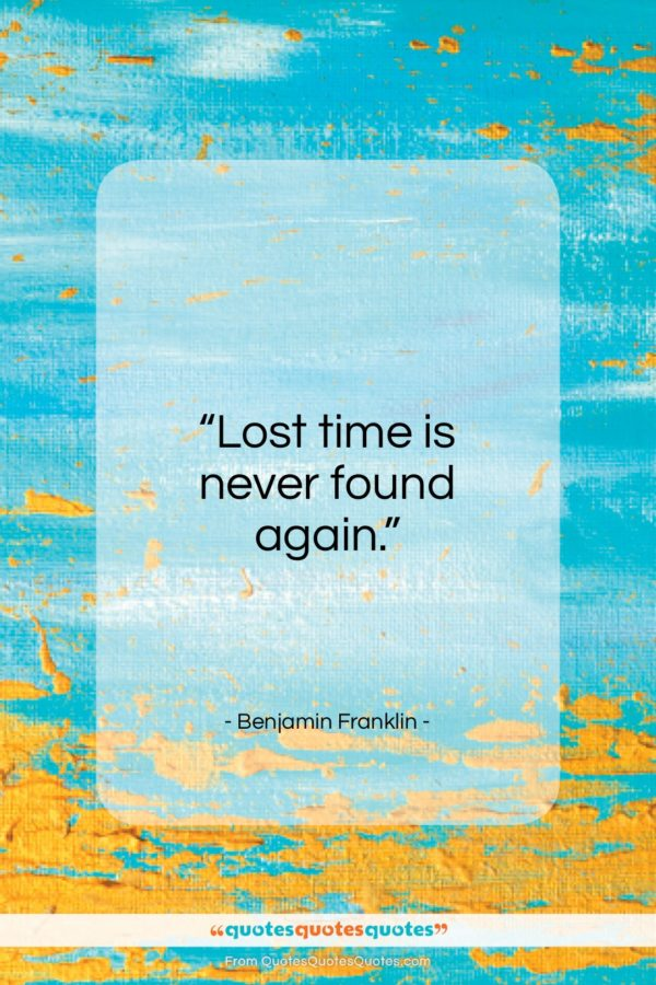 """Benjamin Franklin quote: """"Lost time is never found again…""""- at QuotesQuotesQuotes.com"""