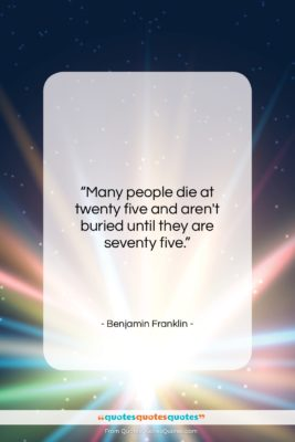 """Benjamin Franklin quote: """"Many people die at twenty five and…""""- at QuotesQuotesQuotes.com"""
