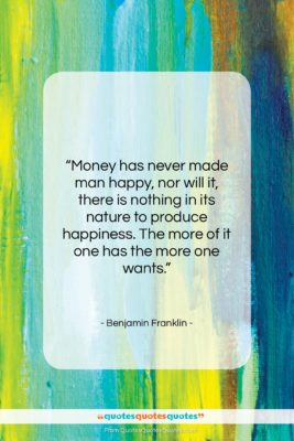 """Benjamin Franklin quote: """"Money has never made man happy, nor…""""- at QuotesQuotesQuotes.com"""