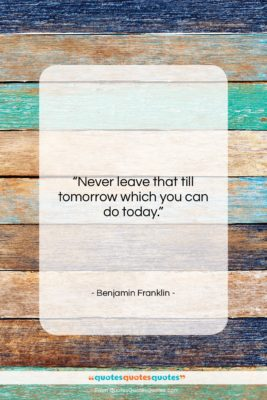 """Benjamin Franklin quote: """"Never leave that till tomorrow which you…""""- at QuotesQuotesQuotes.com"""