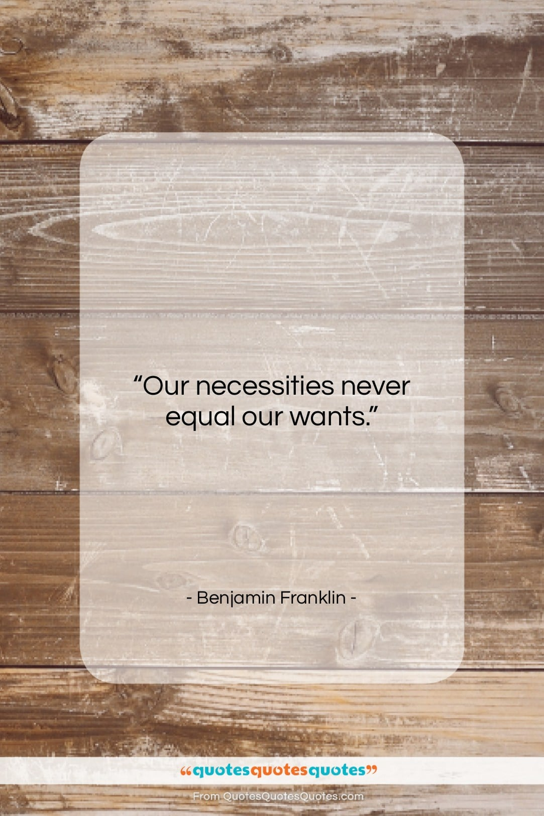 """Benjamin Franklin quote: """"Our necessities never equal our wants….""""- at QuotesQuotesQuotes.com"""