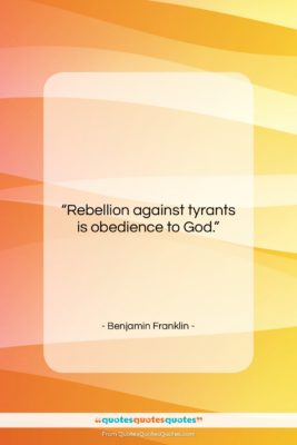 """Benjamin Franklin quote: """"Rebellion against tyrants is obedience to God….""""- at QuotesQuotesQuotes.com"""
