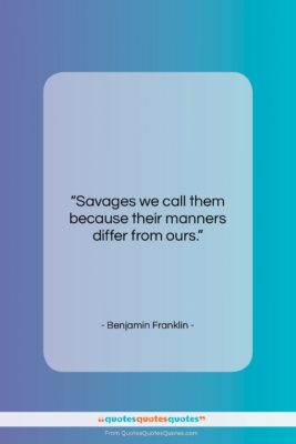 """Benjamin Franklin quote: """"Savages we call them because their manners…""""- at QuotesQuotesQuotes.com"""