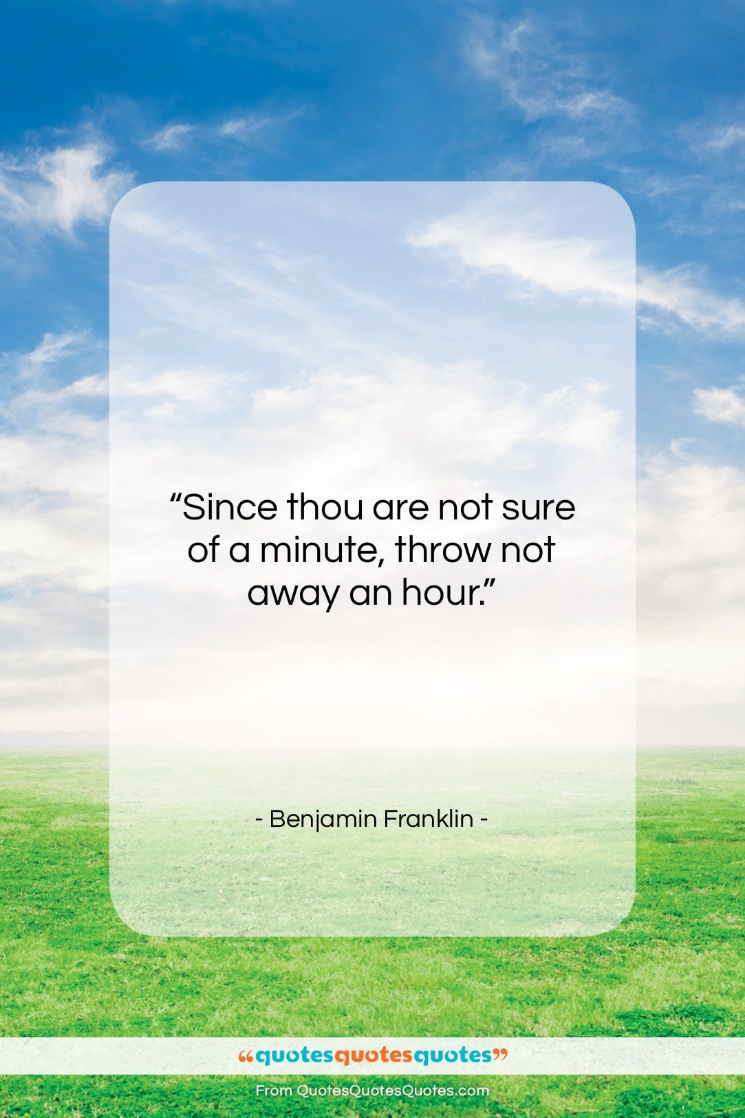 """Benjamin Franklin quote: """"Since thou are not sure of a…""""- at QuotesQuotesQuotes.com"""