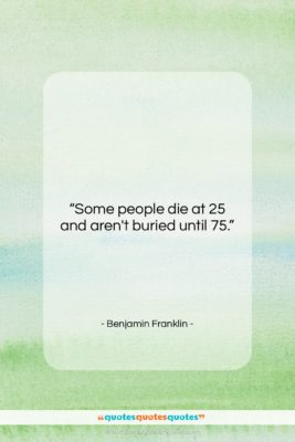 """Benjamin Franklin quote: """"Some people die at 25 and aren't…""""- at QuotesQuotesQuotes.com"""