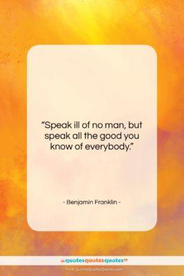 """Benjamin Franklin quote: """"Speak ill of no man, but speak…""""- at QuotesQuotesQuotes.com"""