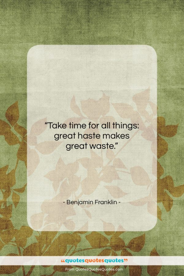 """Benjamin Franklin quote: """"Take time for all things: great haste…""""- at QuotesQuotesQuotes.com"""