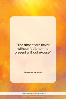"""Benjamin Franklin quote: """"The absent are never without fault, nor…""""- at QuotesQuotesQuotes.com"""