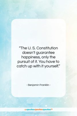 "Benjamin Franklin quote: ""The U. S. Constitution doesn't guarantee happiness,…""- at QuotesQuotesQuotes.com"