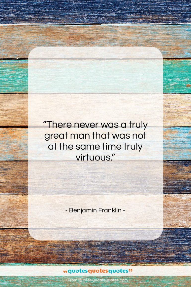 """Benjamin Franklin quote: """"There never was a truly great man…""""- at QuotesQuotesQuotes.com"""