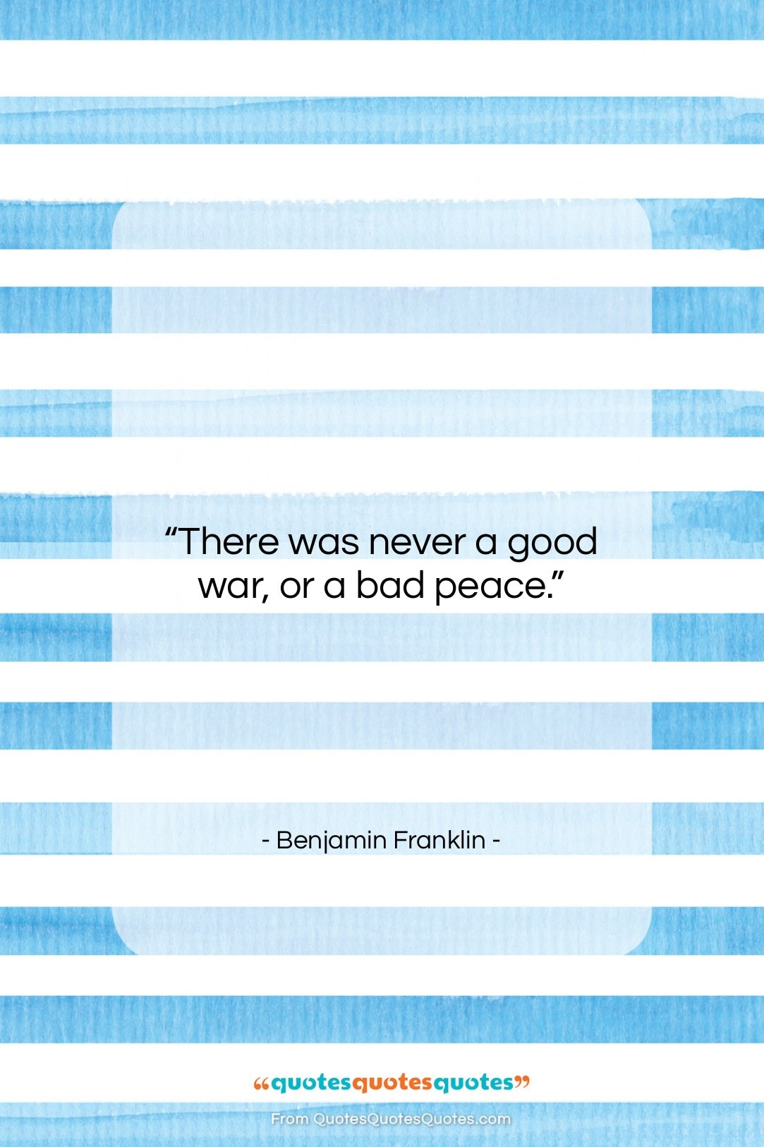 """Benjamin Franklin quote: """"There was never a good war, or…""""- at QuotesQuotesQuotes.com"""