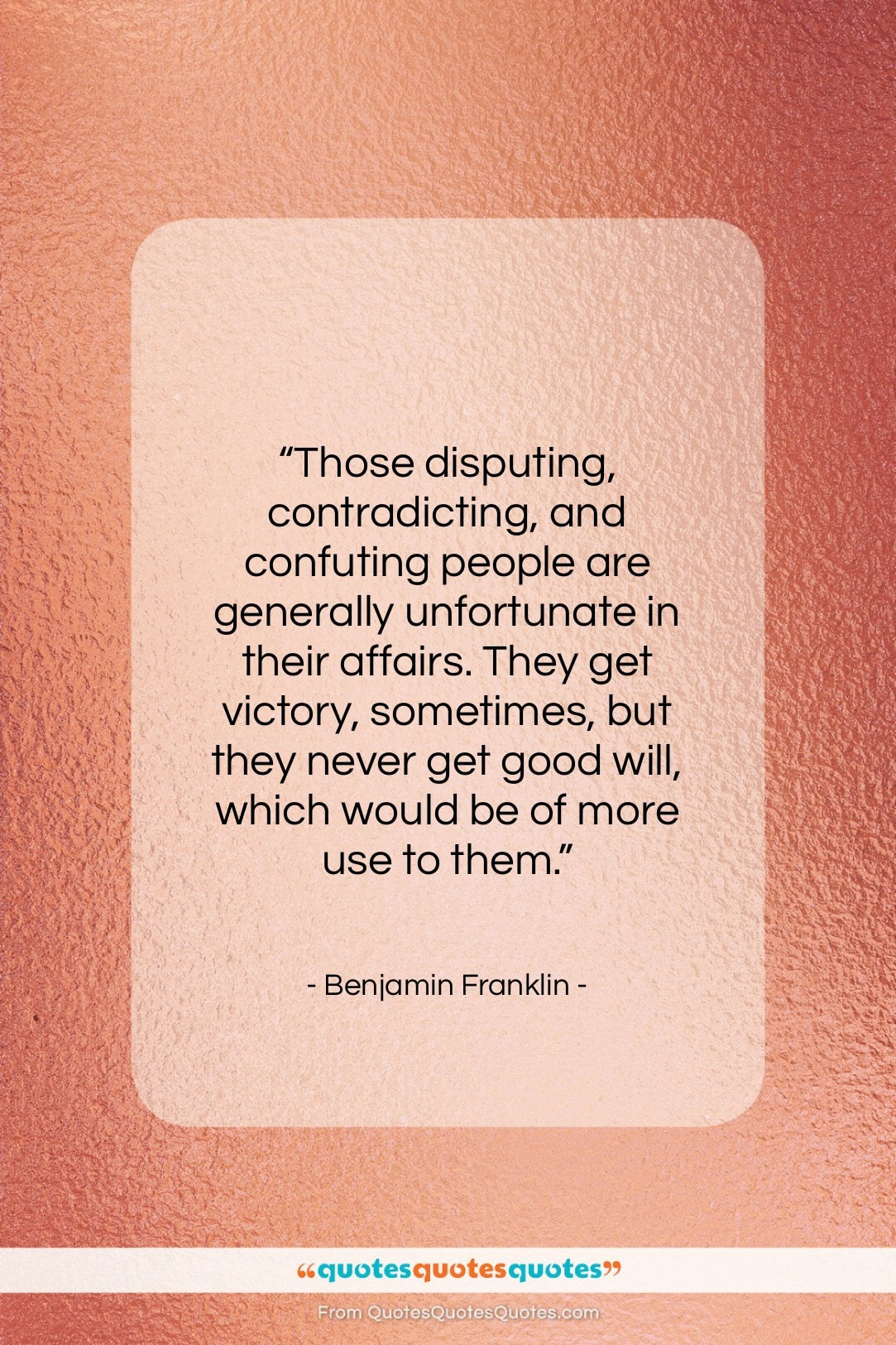 """Benjamin Franklin quote: """"Those disputing, contradicting, and confuting people are…""""- at QuotesQuotesQuotes.com"""