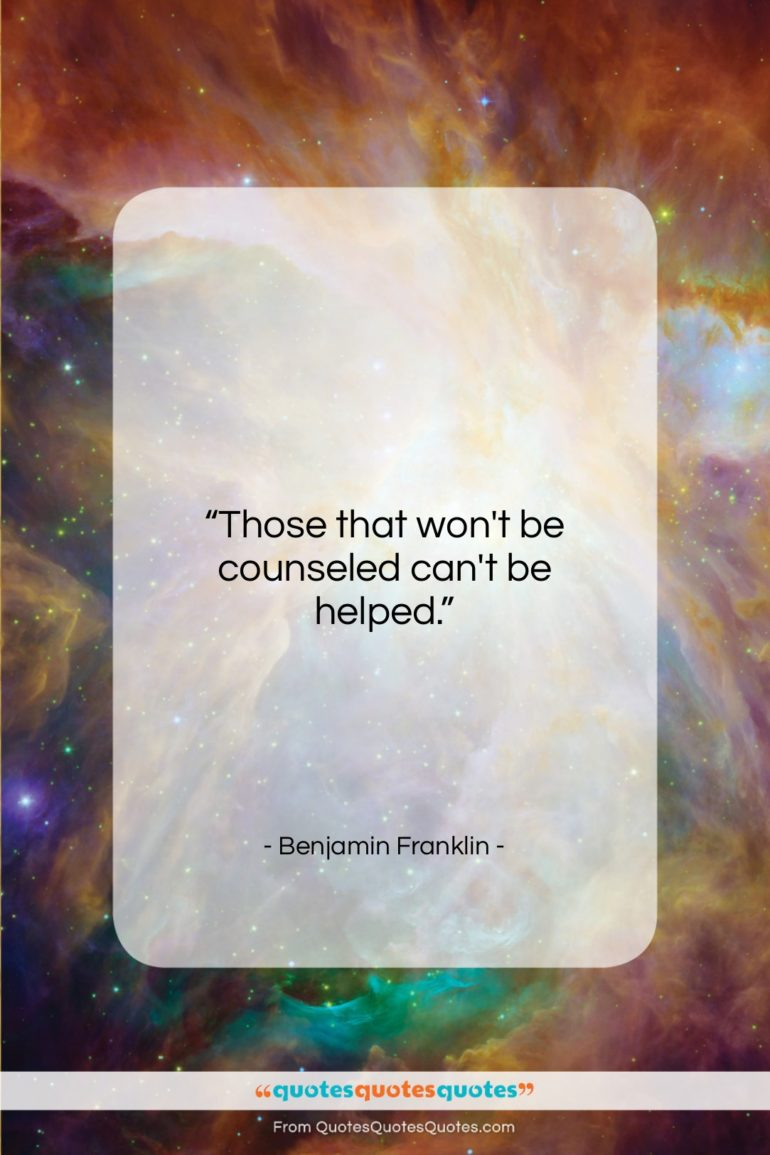"""Benjamin Franklin quote: """"Those that won't be counseled can't be…""""- at QuotesQuotesQuotes.com"""