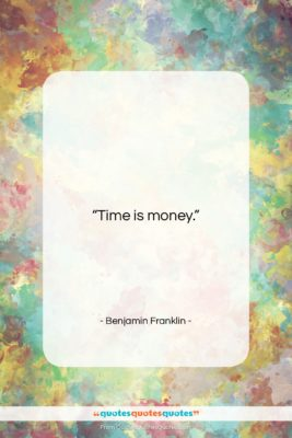 """Benjamin Franklin quote: """"Time is money….""""- at QuotesQuotesQuotes.com"""