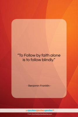 """Benjamin Franklin quote: """"To Follow by faith alone is to…""""- at QuotesQuotesQuotes.com"""