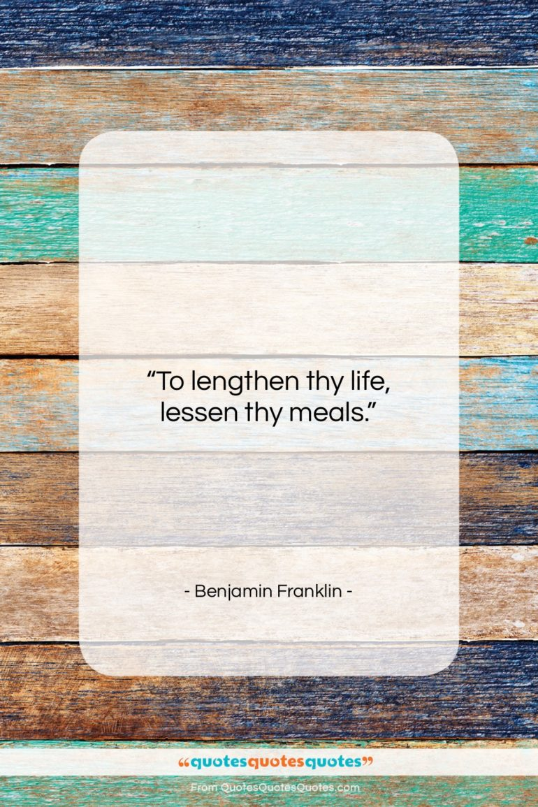 """Benjamin Franklin quote: """"To lengthen thy life, lessen thy meals….""""- at QuotesQuotesQuotes.com"""
