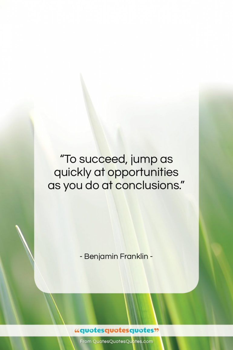"""Benjamin Franklin quote: """"To succeed, jump as quickly at opportunities…""""- at QuotesQuotesQuotes.com"""