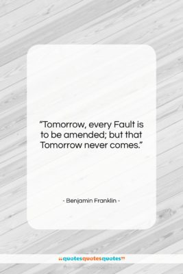 """Benjamin Franklin quote: """"Tomorrow, every Fault is to be amended;…""""- at QuotesQuotesQuotes.com"""
