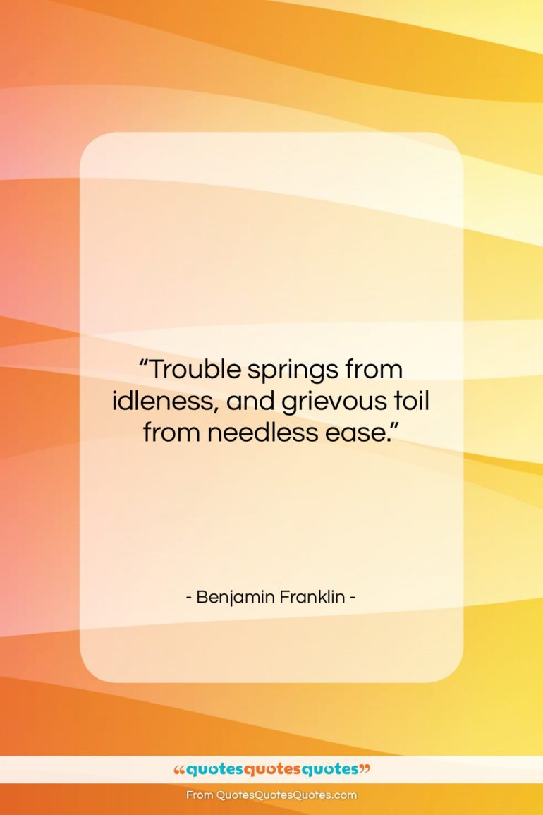 """Benjamin Franklin quote: """"Trouble springs from idleness, and grievous toil…""""- at QuotesQuotesQuotes.com"""