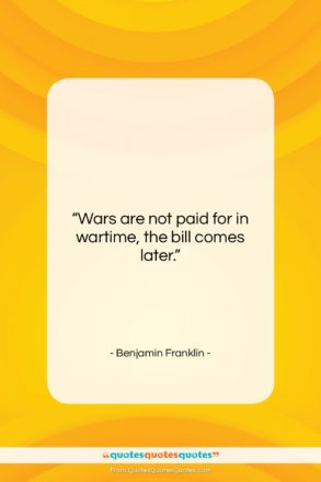 """Benjamin Franklin quote: """"Wars are not paid for in wartime,…""""- at QuotesQuotesQuotes.com"""