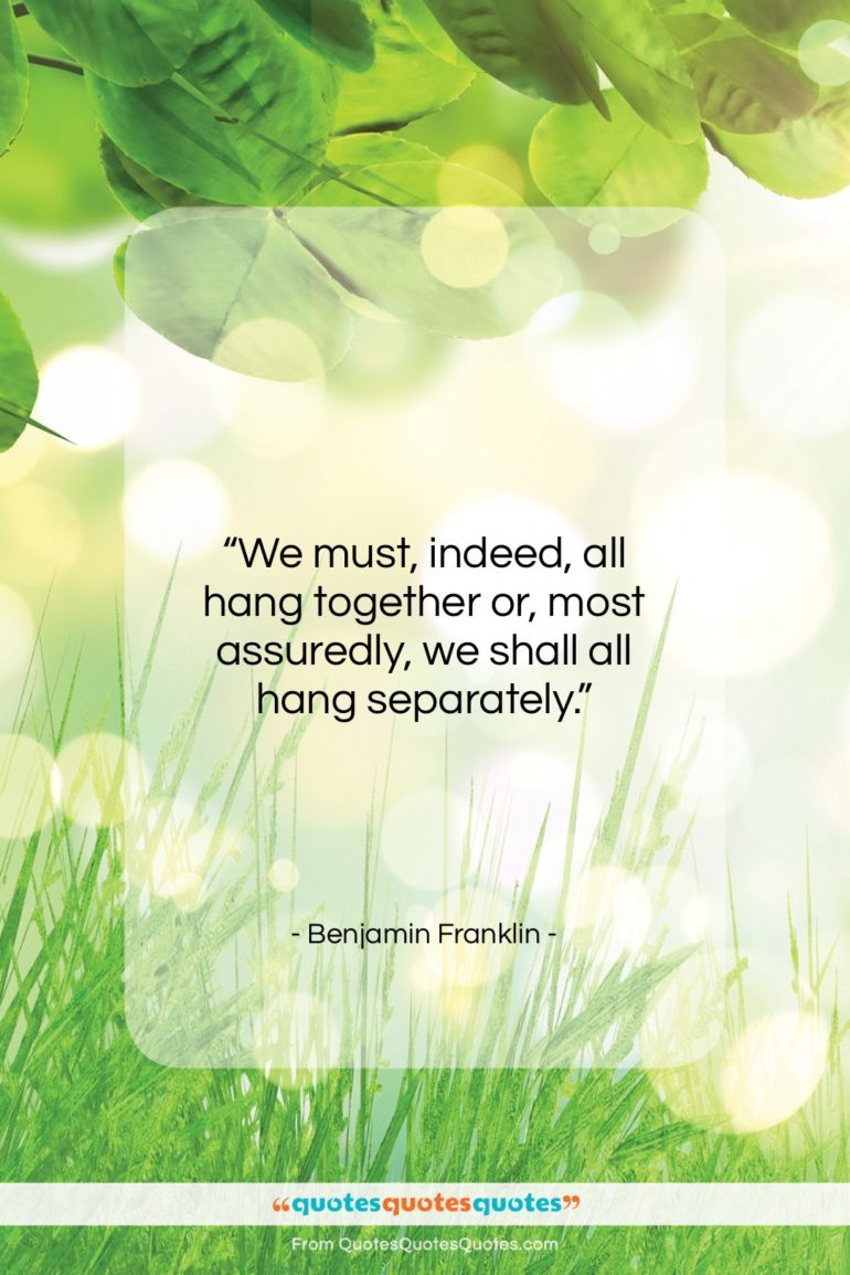 """Benjamin Franklin quote: """"We must, indeed, all hang together or,…""""- at QuotesQuotesQuotes.com"""