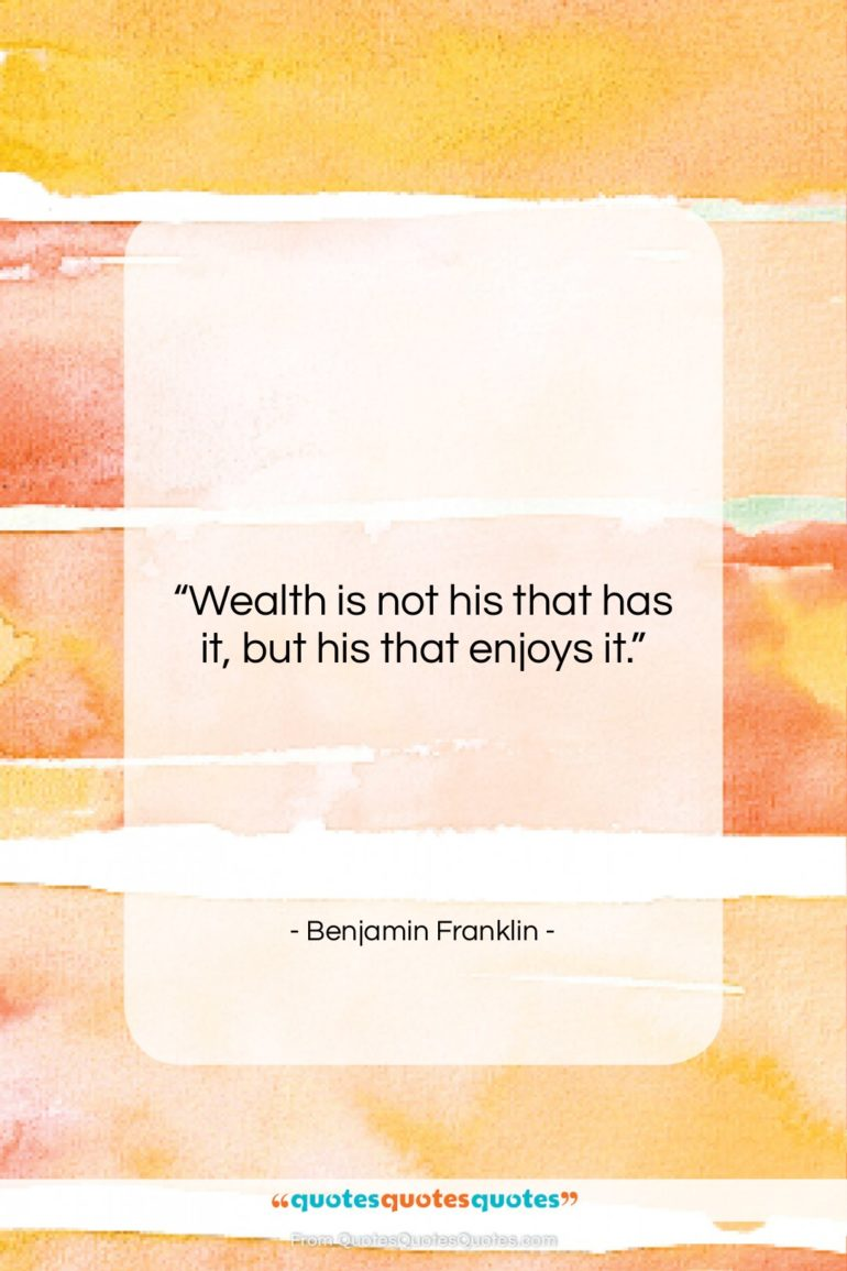 """Benjamin Franklin quote: """"Wealth is not his that has it,…""""- at QuotesQuotesQuotes.com"""