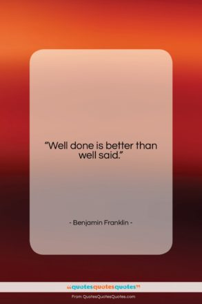"""Benjamin Franklin quote: """"Well done is better than well said….""""- at QuotesQuotesQuotes.com"""