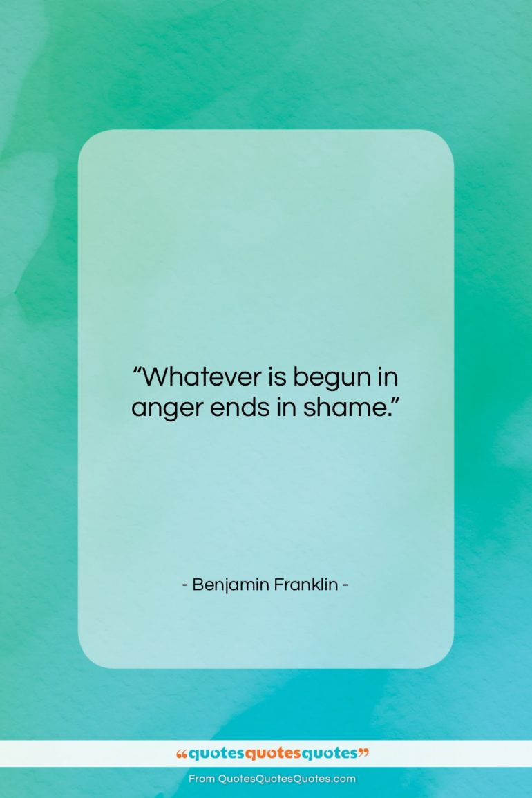 """Benjamin Franklin quote: """"Whatever is begun in anger ends in…""""- at QuotesQuotesQuotes.com"""