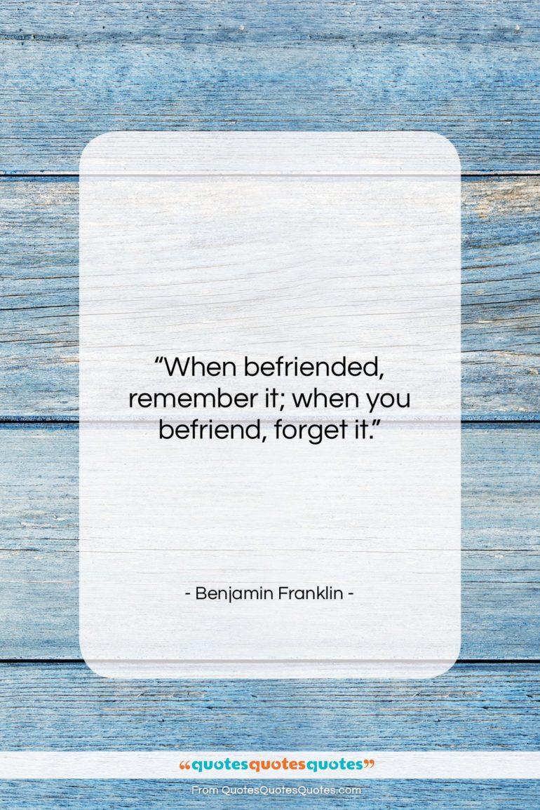 """Benjamin Franklin quote: """"When befriended, remember it; when you befriend,…""""- at QuotesQuotesQuotes.com"""