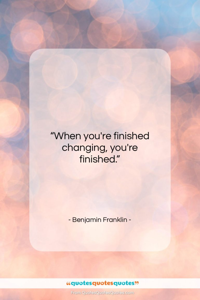 """Benjamin Franklin quote: """"When you're finished changing, you're finished….""""- at QuotesQuotesQuotes.com"""