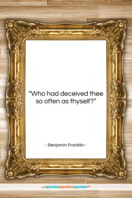 "Benjamin Franklin quote: ""Who had deceived thee so often as…""- at QuotesQuotesQuotes.com"