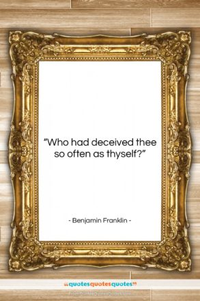 """Benjamin Franklin quote: """"Who had deceived thee so often as…""""- at QuotesQuotesQuotes.com"""