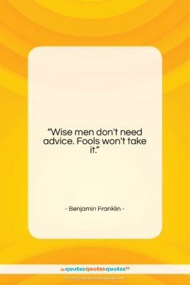"Benjamin Franklin quote: ""Wise men don't need advice. Fools won't…""- at QuotesQuotesQuotes.com"
