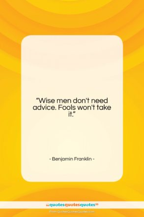 """Benjamin Franklin quote: """"Wise men don't need advice. Fools won't…""""- at QuotesQuotesQuotes.com"""