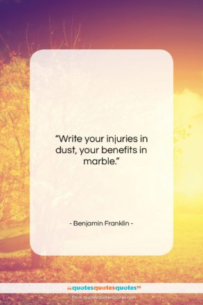 """Benjamin Franklin quote: """"Write your injuries in dust, your benefits…""""- at QuotesQuotesQuotes.com"""