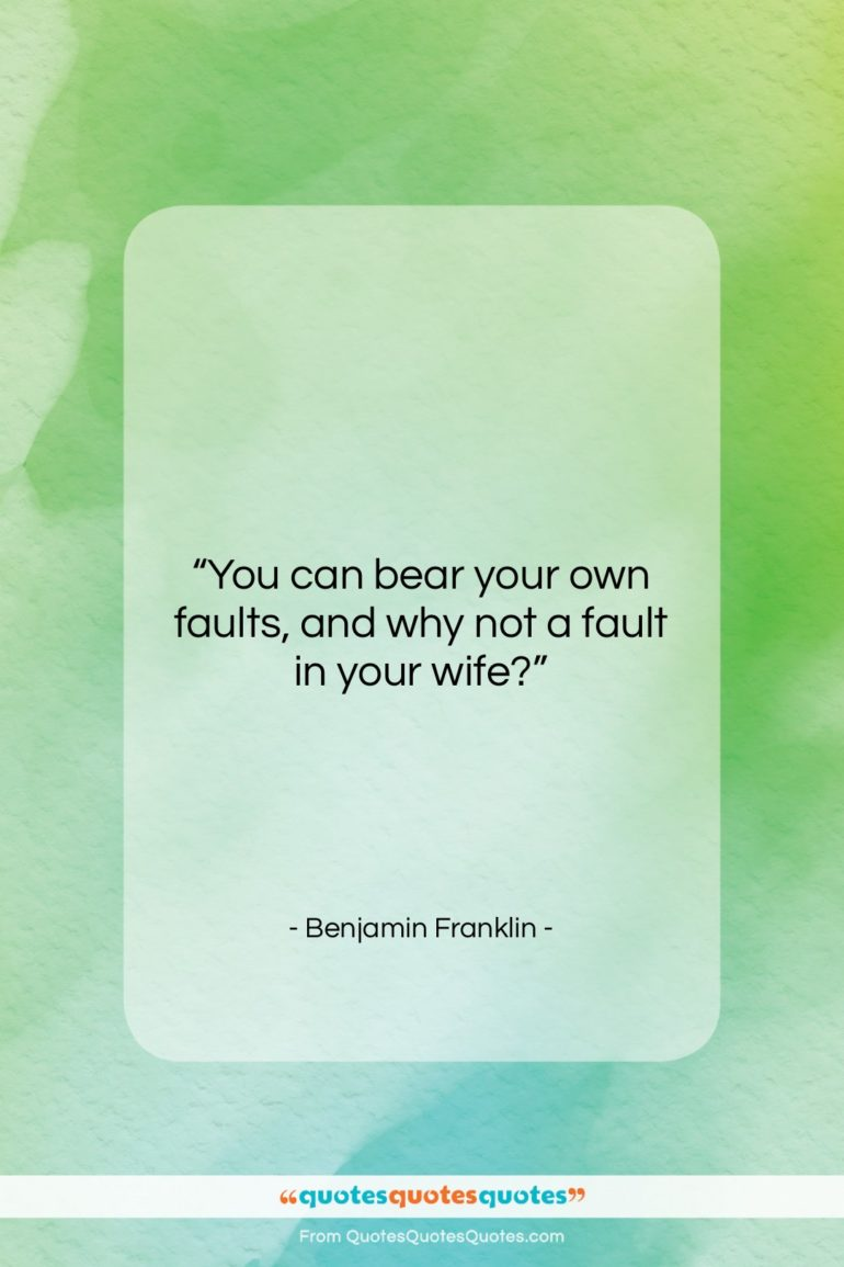 """Benjamin Franklin quote: """"You can bear your own faults, and…""""- at QuotesQuotesQuotes.com"""