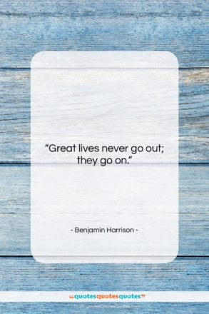"""Benjamin Harrison quote: """"Great lives never go out; they go…""""- at QuotesQuotesQuotes.com"""