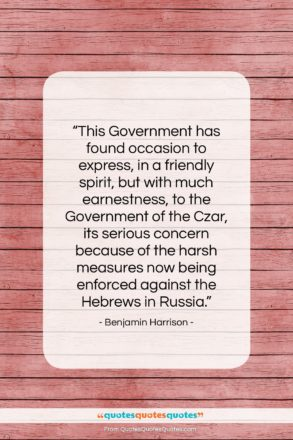 """Benjamin Harrison quote: """"This Government has found occasion to express,…""""- at QuotesQuotesQuotes.com"""